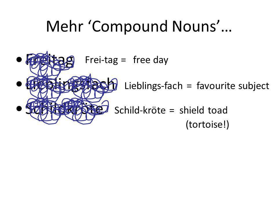 Mehr Compound Nouns… Freitag Lieblingsfach Schildkröte Frei-tag =free day Lieblings-fach =favourite subject Schild-kröte =shield toad (tortoise!)