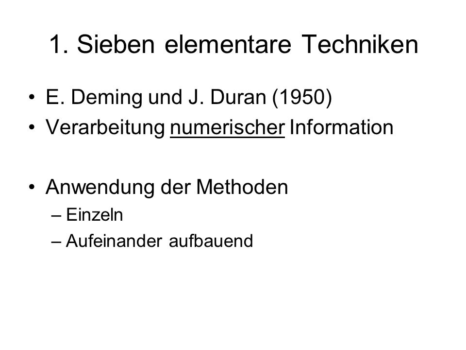 1. Sieben elementare Techniken E. Deming und J. Duran (1950) Verarbeitung numerischer Information Anwendung der Methoden –Einzeln –Aufeinander aufbaue