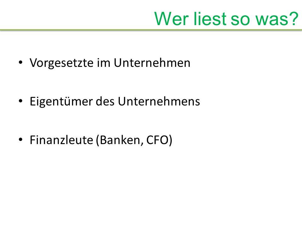 Wer liest so was? Vorgesetzte im Unternehmen Eigentümer des Unternehmens Finanzleute (Banken, CFO)