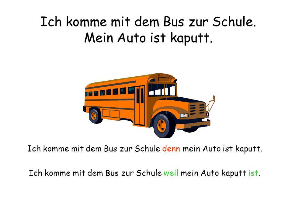 Ich komme mit dem Bus zur Schule. Mein Auto ist kaputt. Ich komme mit dem Bus zur Schule denn mein Auto ist kaputt. Ich komme mit dem Bus zur Schule w