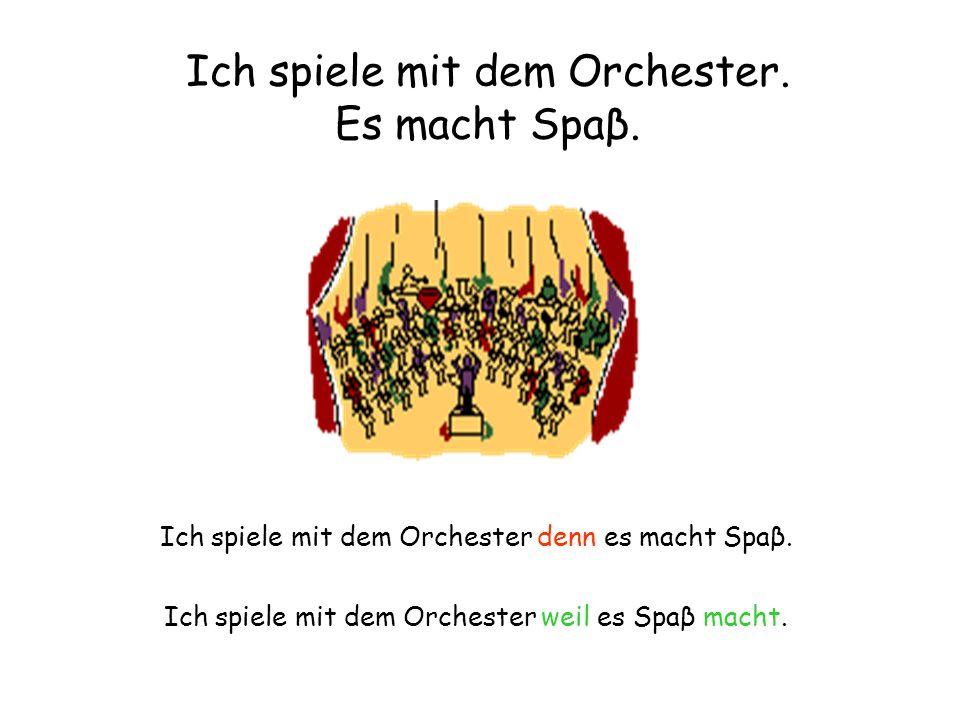 Ich spiele mit dem Orchester. Es macht Spaβ. Ich spiele mit dem Orchester denn es macht Spaβ. Ich spiele mit dem Orchester weil es Spaβ macht.