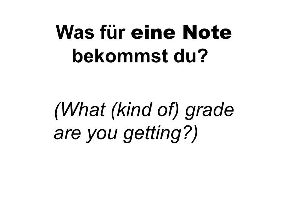 Was für eine Note bekommst du? (What (kind of) grade are you getting?)