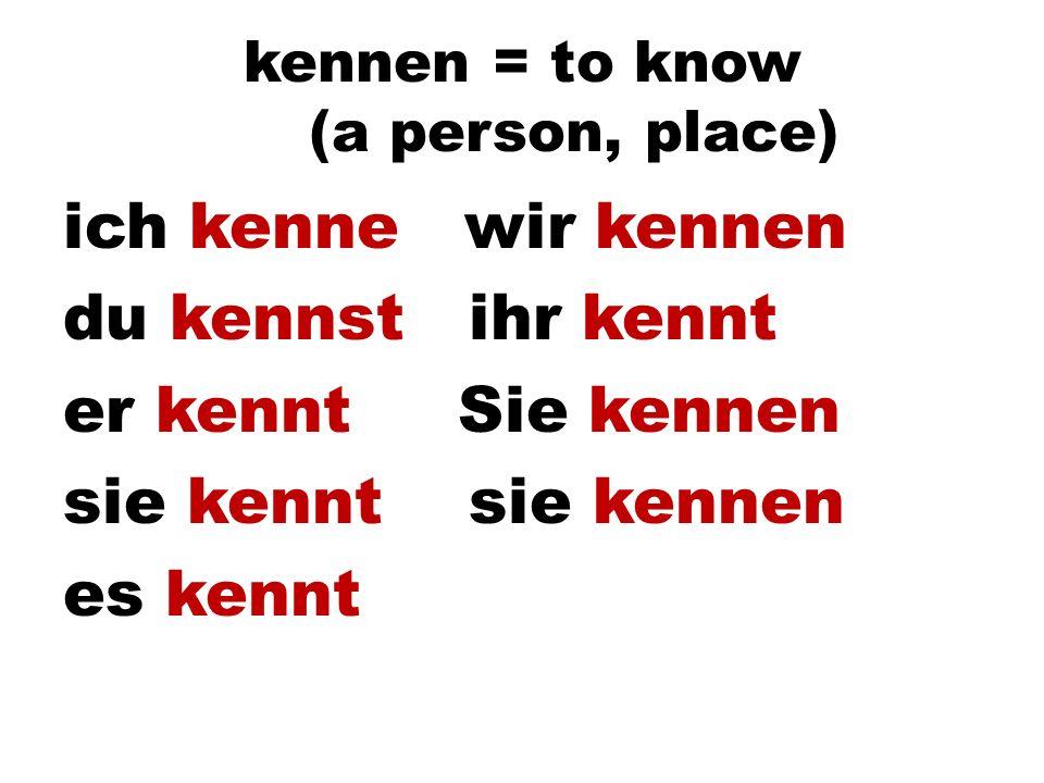 kennen = to know (a person, place) ich kenne wir kennen du kennst ihr kennt er kennt Sie kennen sie kennt sie kennen es kennt