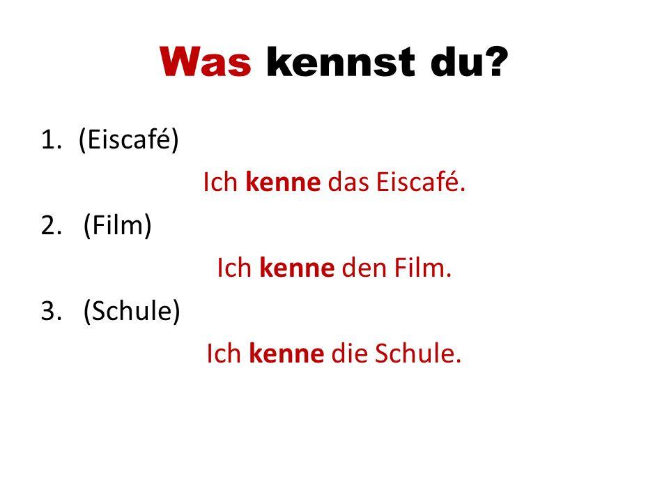 Was kennst du? 1.(Eiscafé) Ich kenne das Eiscafé. 2. (Film) Ich kenne den Film. 3. (Schule) Ich kenne die Schule.