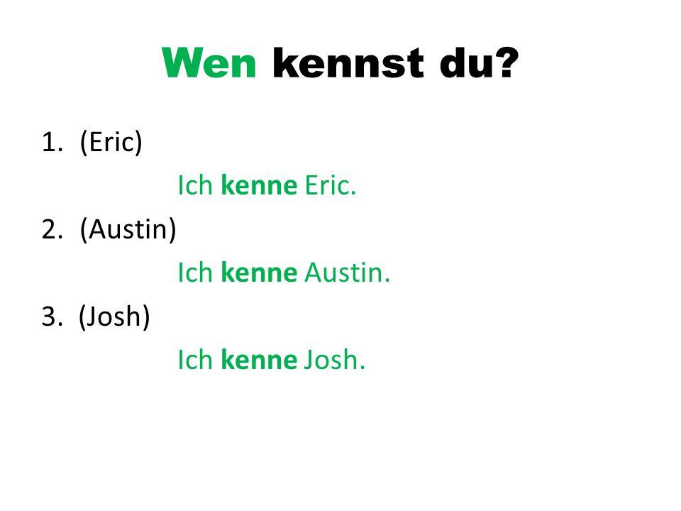 Wen kennst du? 1.(Eric) Ich kenne Eric. 2.(Austin) Ich kenne Austin. 3. (Josh) Ich kenne Josh.
