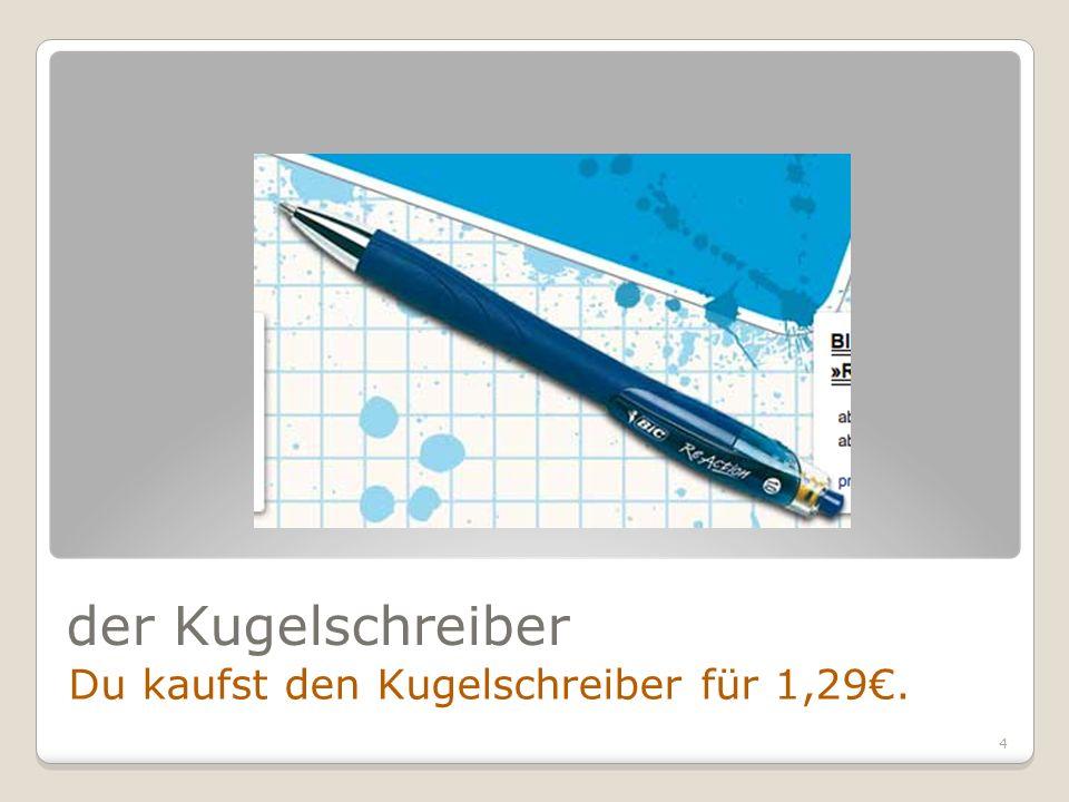 4 der Kugelschreiber Du kaufst den Kugelschreiber für 1,29.