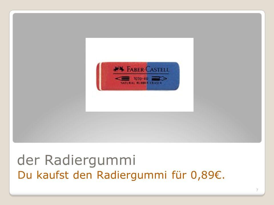 7 der Radiergummi Du kaufst den Radiergummi für 0,89.