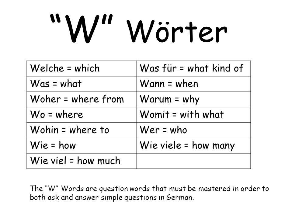 W Wörter Welche = whichWas für = what kind of Was = whatWann = when Woher = where fromWarum = why Wo = whereWomit = with what Wohin = where toWer = wh