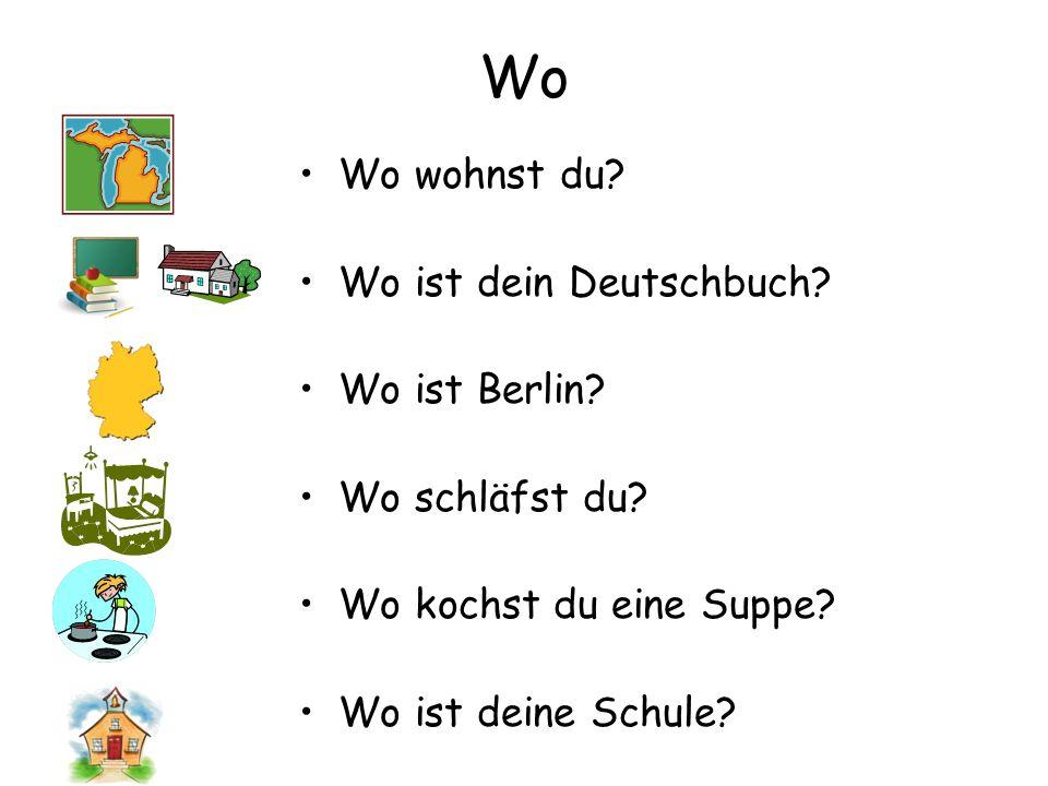 Wo Wo wohnst du? Wo ist dein Deutschbuch? Wo ist Berlin? Wo schläfst du? Wo kochst du eine Suppe? Wo ist deine Schule?