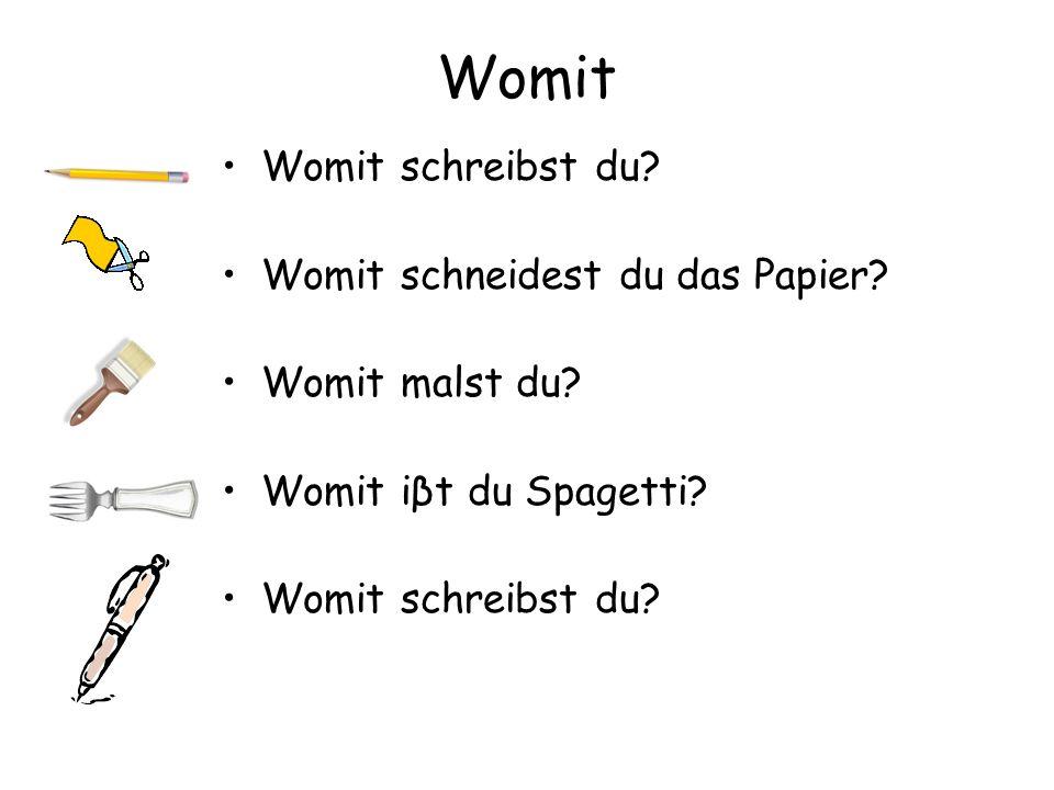 Womit Womit schreibst du? Womit schneidest du das Papier? Womit malst du? Womit iβt du Spagetti? Womit schreibst du?