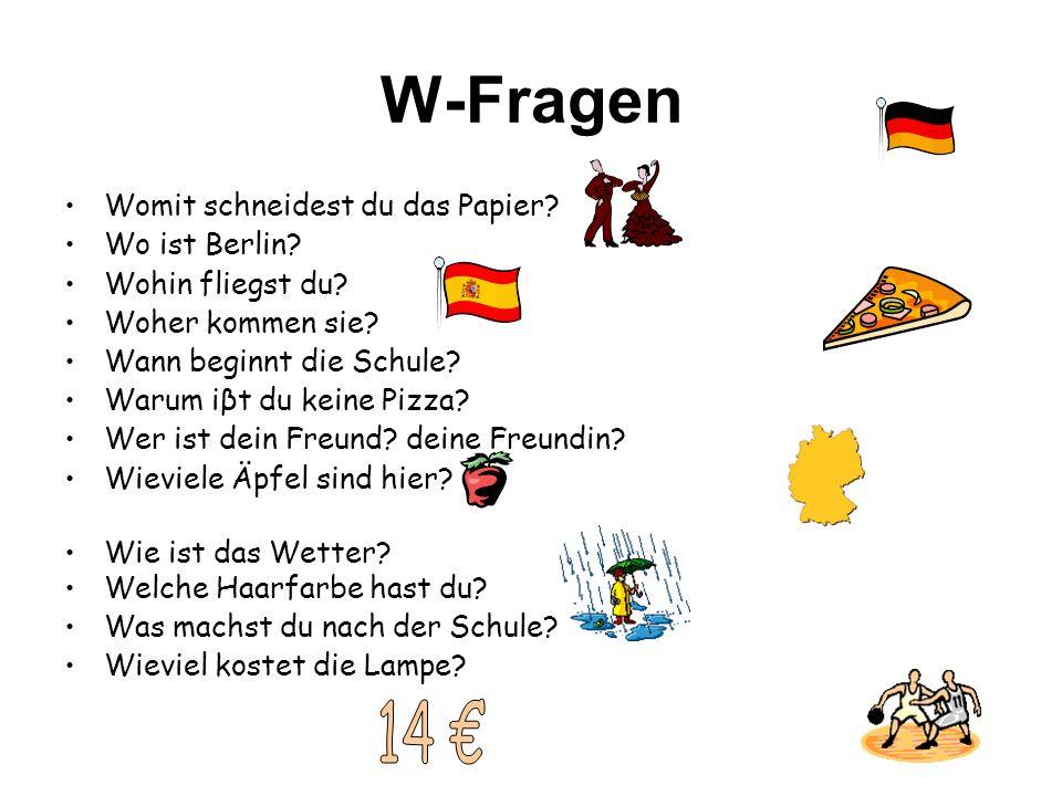 W-Fragen Womit schneidest du das Papier? Wo ist Berlin? Wohin fliegst du? Woher kommen sie? Wann beginnt die Schule? Warum iβt du keine Pizza? Wer ist