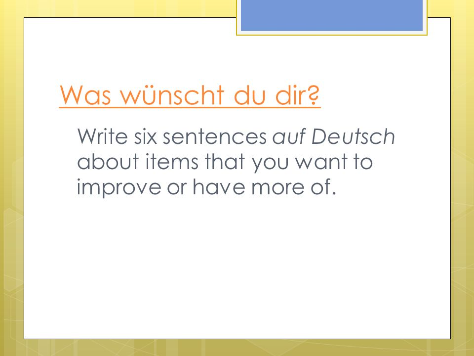 Was wünscht du dir? Write six sentences auf Deutsch about items that you want to improve or have more of.