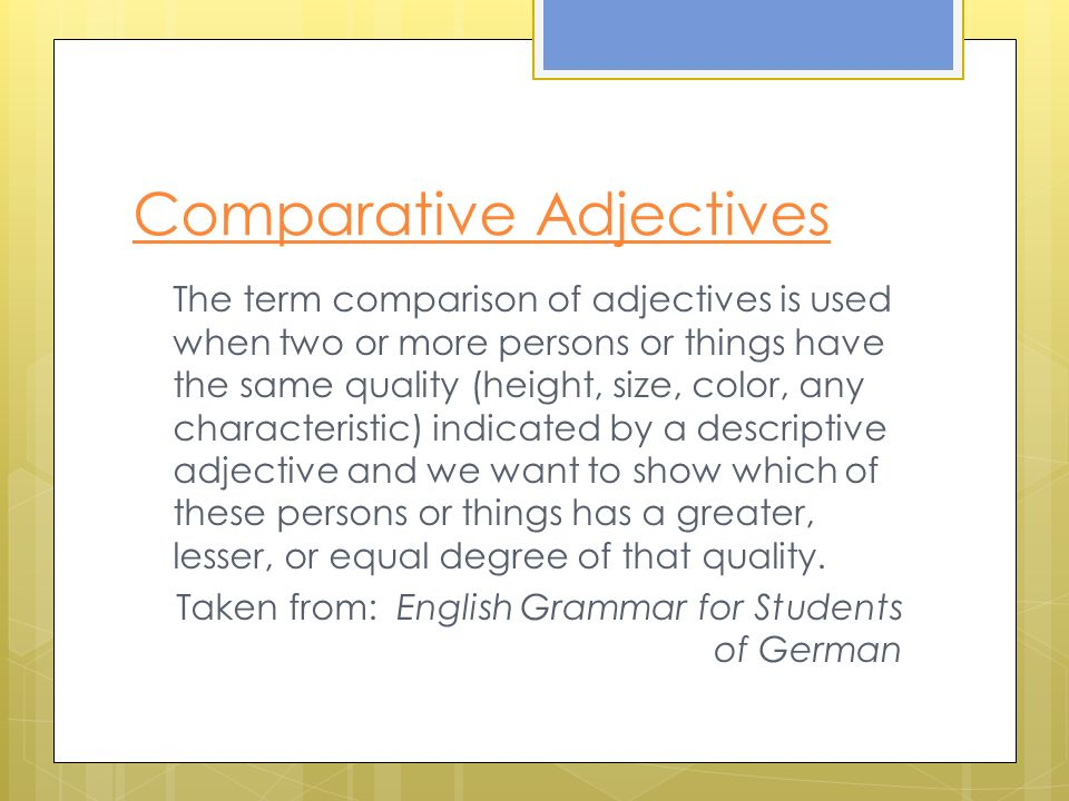 Comparative Adjectives In both English and German, the quality of a person or thing can be compared with the same quality in another person or thing.