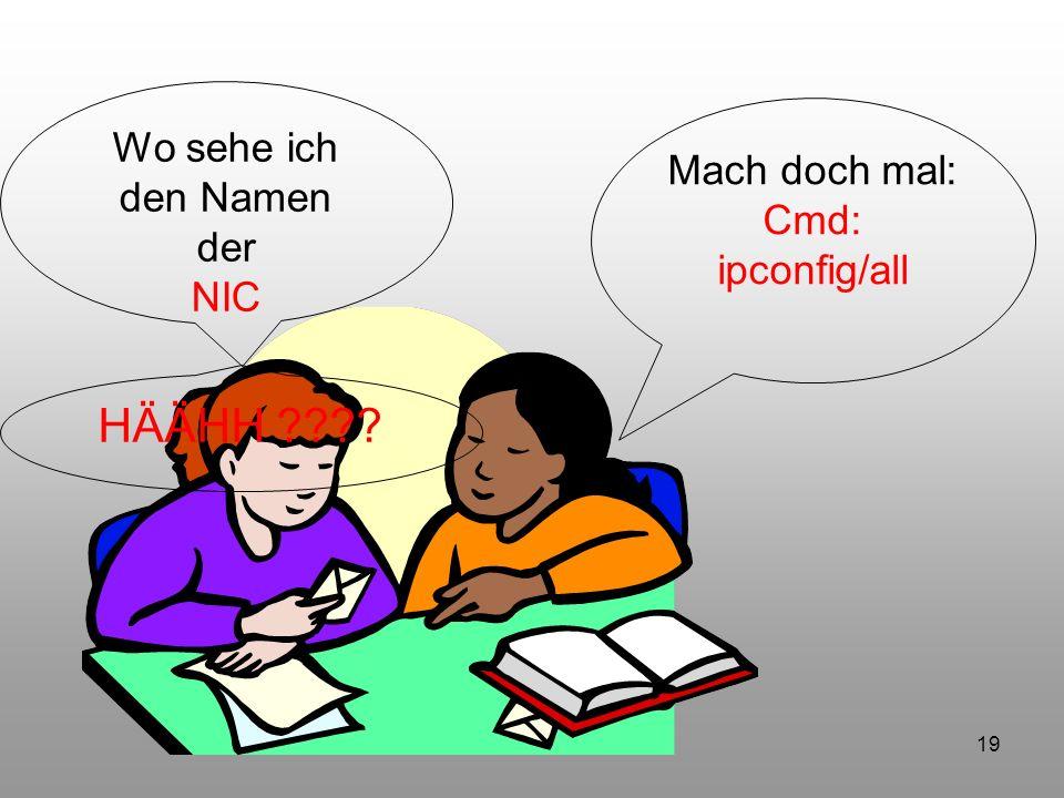 19 Wo sehe ich den Namen der NIC Mach doch mal: Cmd: ipconfig/all HÄÄHH ????