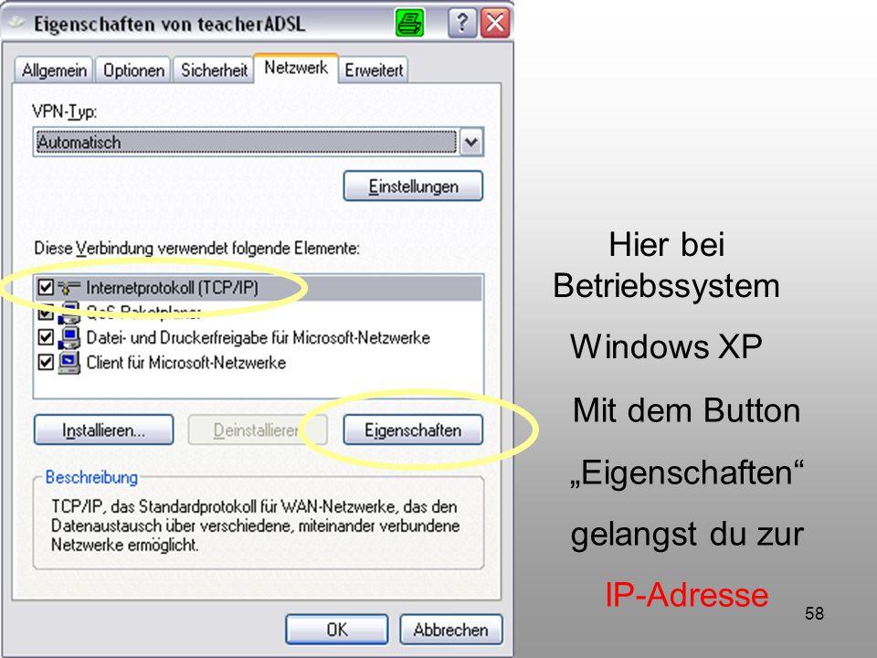 58 Hier bei Betriebssystem Windows XP Mit dem Button Eigenschaften gelangst du zur IP-Adresse