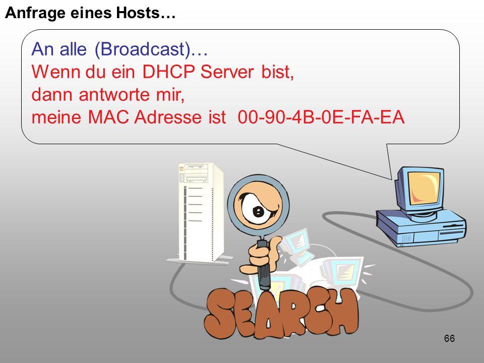 66 Anfrage eines Hosts… An alle (Broadcast)… Wenn du ein DHCP Server bist, dann antworte mir, meine MAC Adresse ist 00-90-4B-0E-FA-EA