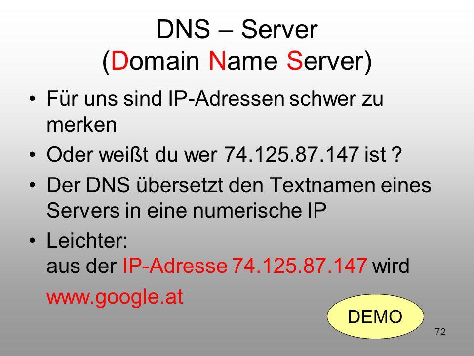 72 DNS – Server (Domain Name Server) Für uns sind IP-Adressen schwer zu merken Oder weißt du wer 74.125.87.147 ist ? Der DNS übersetzt den Textnamen e