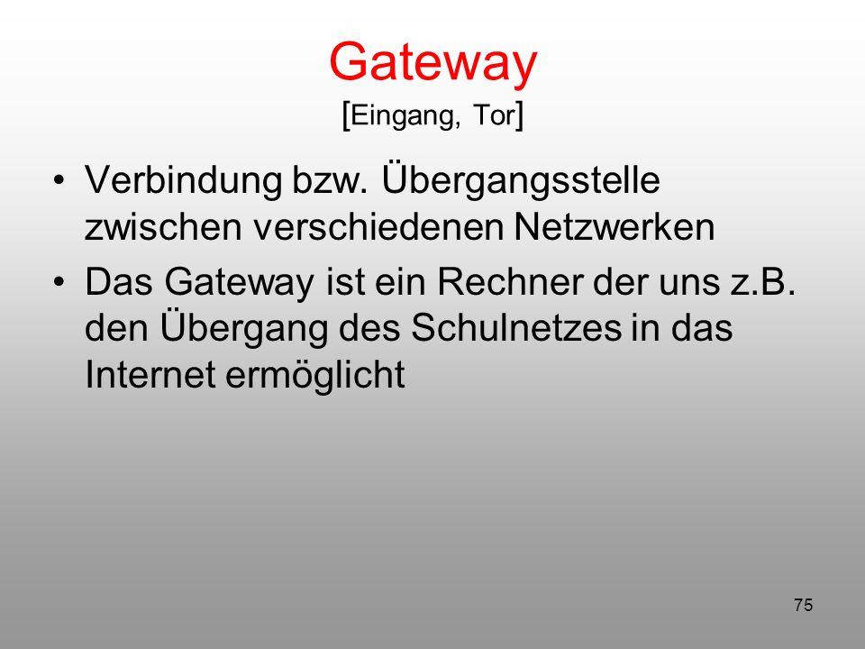 75 Gateway [ Eingang, Tor ] Verbindung bzw. Übergangsstelle zwischen verschiedenen Netzwerken Das Gateway ist ein Rechner der uns z.B. den Übergang de