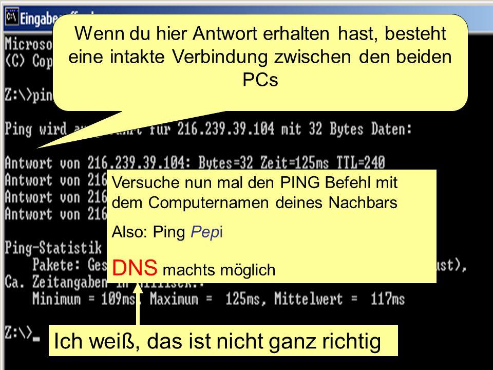 82 Wenn du hier Antwort erhalten hast, besteht eine intakte Verbindung zwischen den beiden PCs Versuche nun mal den PING Befehl mit dem Computernamen