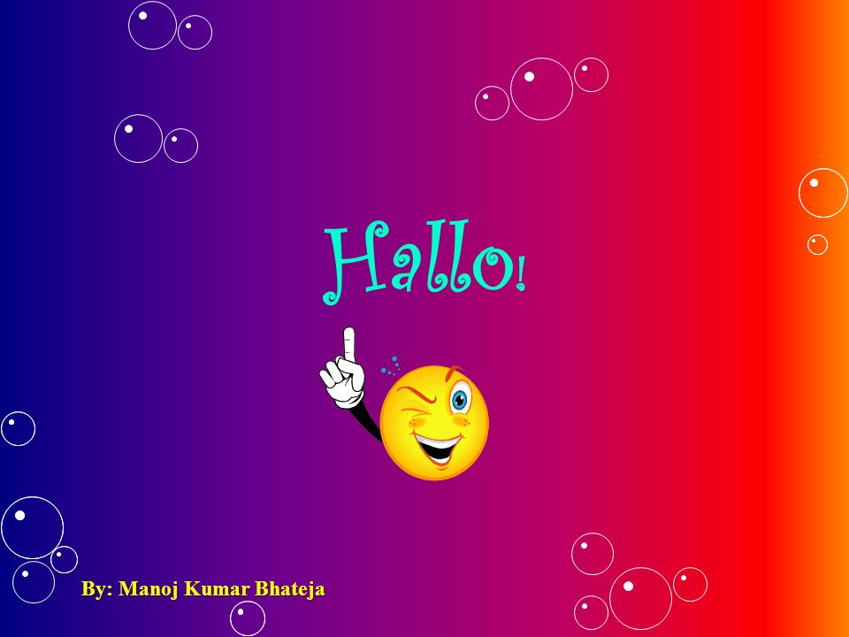 Hallo ! By: Manoj Kumar Bhateja