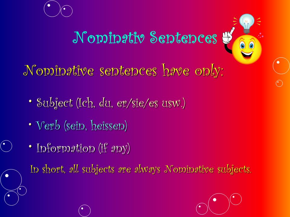 Nominativ Sentences Nominative sentences have only: Verb (sein, heissen) Verb (sein, heissen) Subject (Ich, du, er/sie/es usw.) Subject (Ich, du, er/sie/es usw.) Information (if any) Information (if any) In short, all subjects are always Nominative subjects.