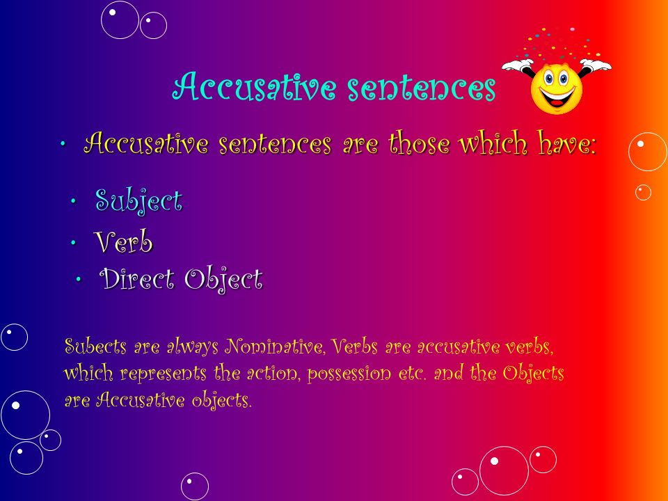 Accusative sentences Accusative sentences are those which have:Accusative sentences are those which have: SubjectSubject VerbVerb Direct ObjectDirect Object Subects are always Nominative, Verbs are accusative verbs, which represents the action, possession etc.