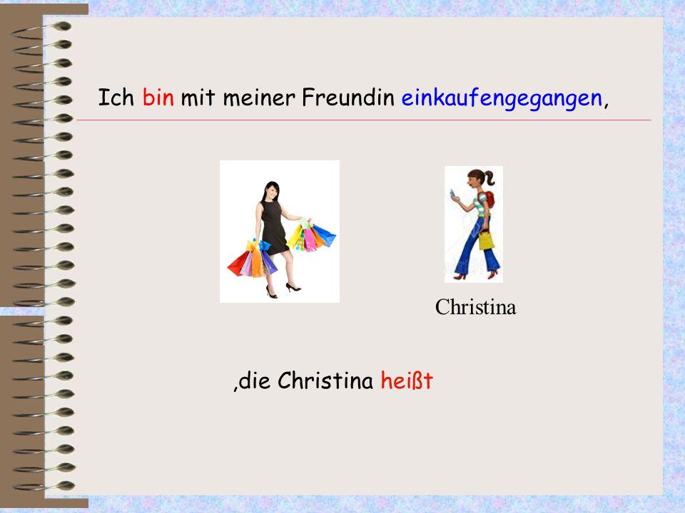 Ich bin mit meiner Freundin einkaufengegangen,,die Christina heißt Christina