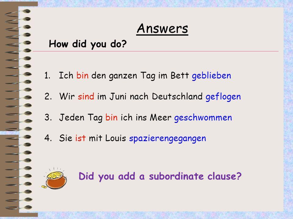Answers How did you do? 1.Ich bin den ganzen Tag im Bett geblieben 2.Wir sind im Juni nach Deutschland geflogen 3.Jeden Tag bin ich ins Meer geschwomm