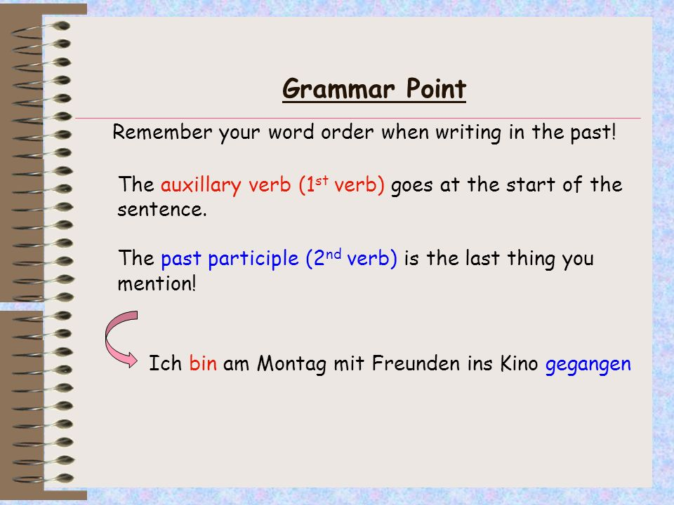 Grammar Point Remember your word order when writing in the past! The auxillary verb (1 st verb) goes at the start of the sentence. The past participle