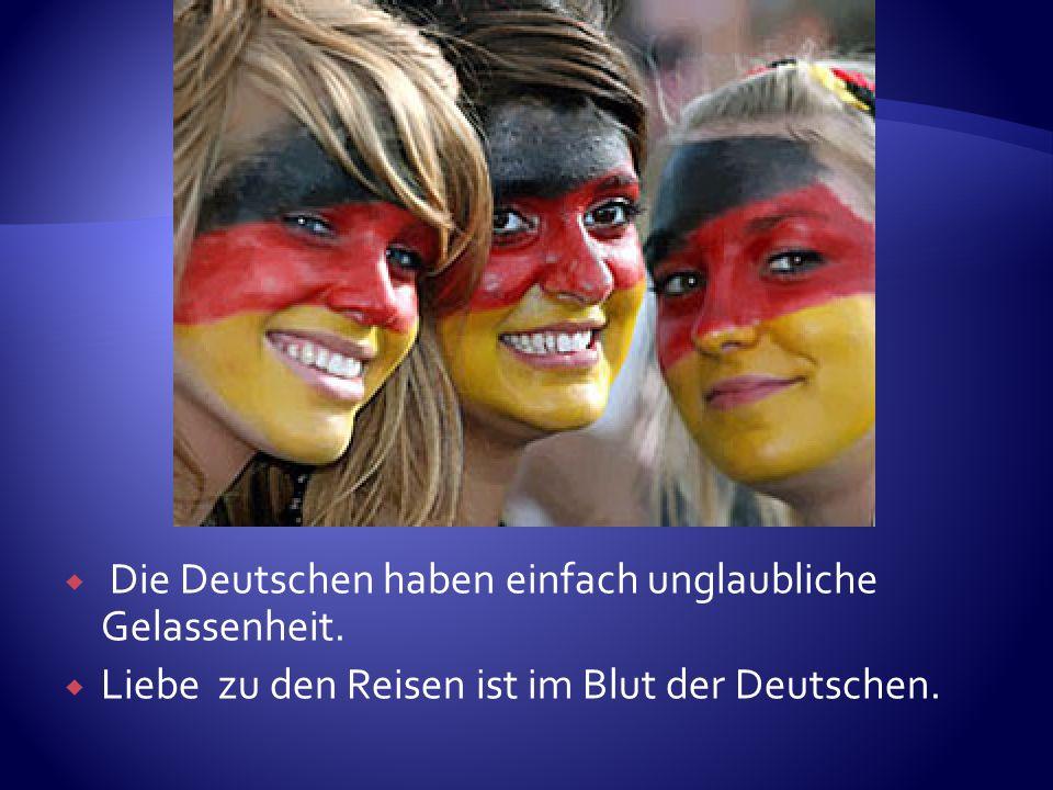 Die Deutschen haben einfach unglaubliche Gelassenheit. Liebe zu den Reisen ist im Blut der Deutschen.