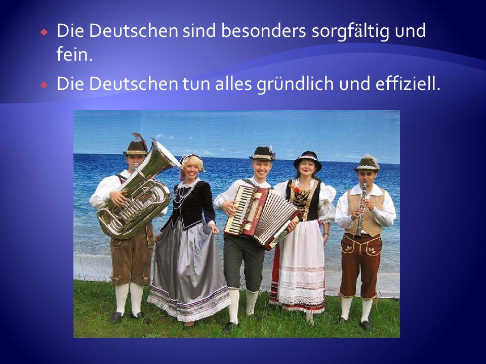 Die Deutschen sind besonders sorgf ä ltig und fein. Die Deutschen tun alles gründlich und effiziell.