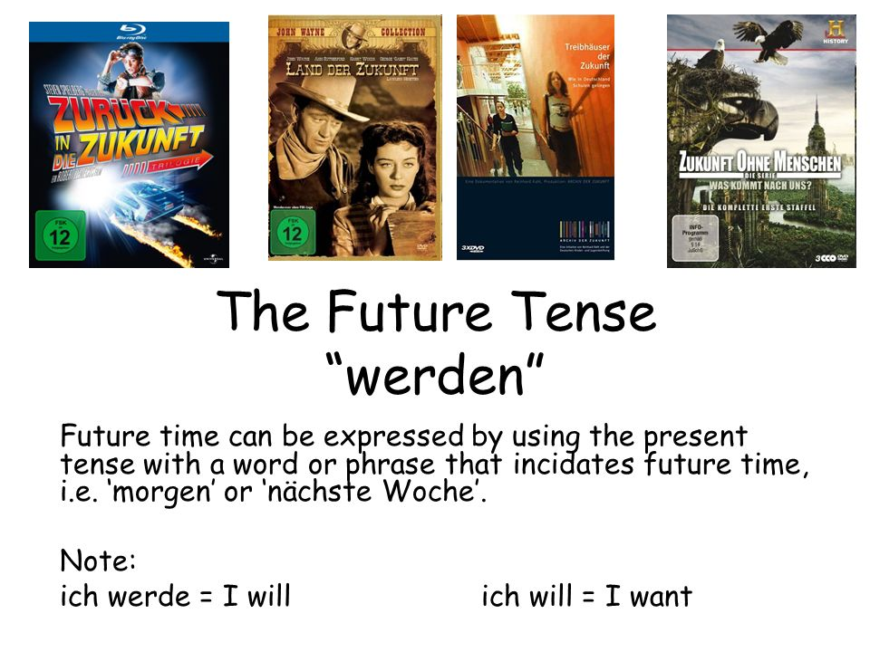 The Future Tense werden Future time can be expressed by using the present tense with a word or phrase that incidates future time, i.e. morgen or nächs