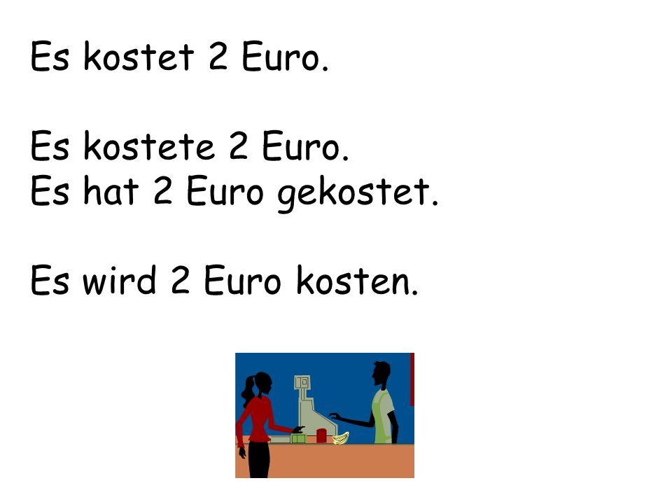 Es kostet 2 Euro. Es kostete 2 Euro. Es hat 2 Euro gekostet. Es wird 2 Euro kosten.