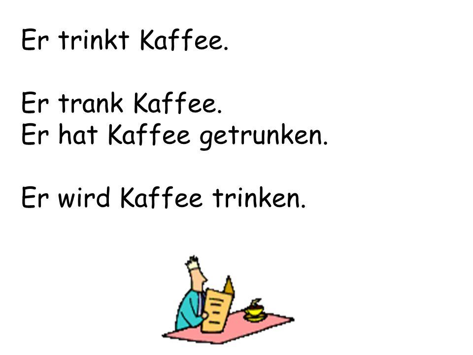 Er trinkt Kaffee. Er trank Kaffee. Er hat Kaffee getrunken. Er wird Kaffee trinken.