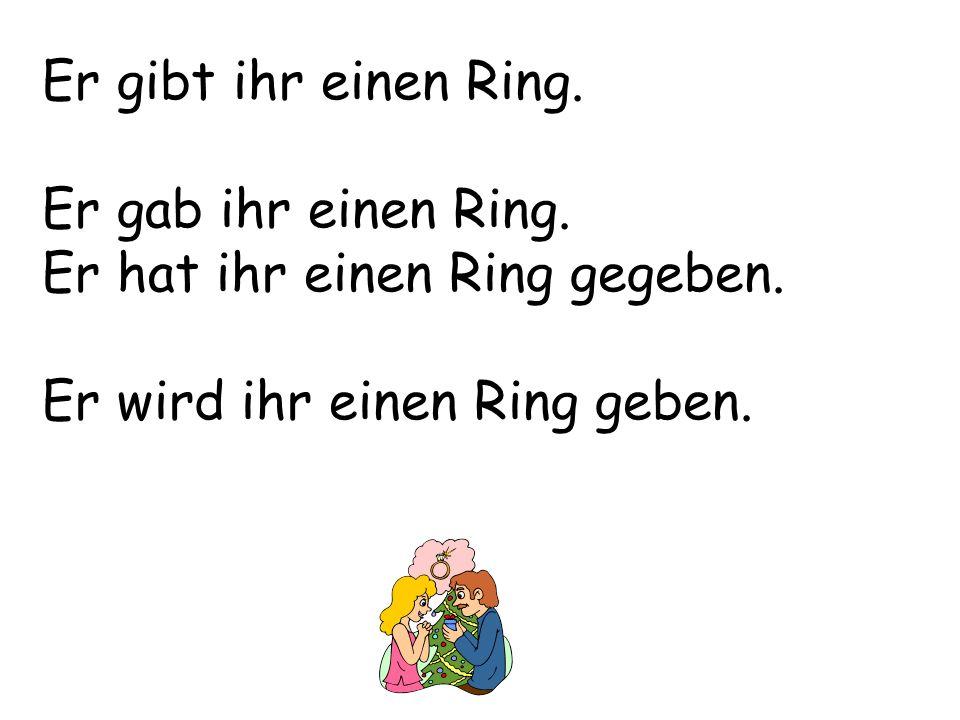 Er gibt ihr einen Ring. Er gab ihr einen Ring. Er hat ihr einen Ring gegeben. Er wird ihr einen Ring geben.