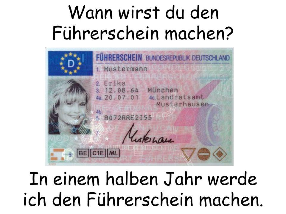 Wann wirst du den Führerschein machen? In einem halben Jahr werde ich den Führerschein machen.