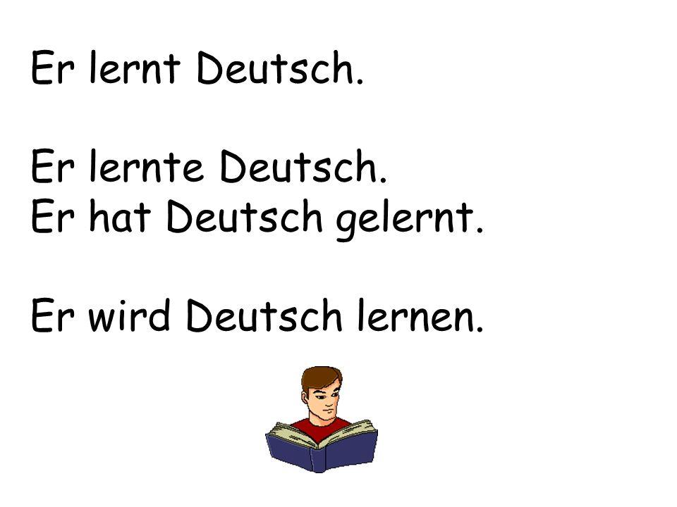 Er lernt Deutsch. Er lernte Deutsch. Er hat Deutsch gelernt. Er wird Deutsch lernen.
