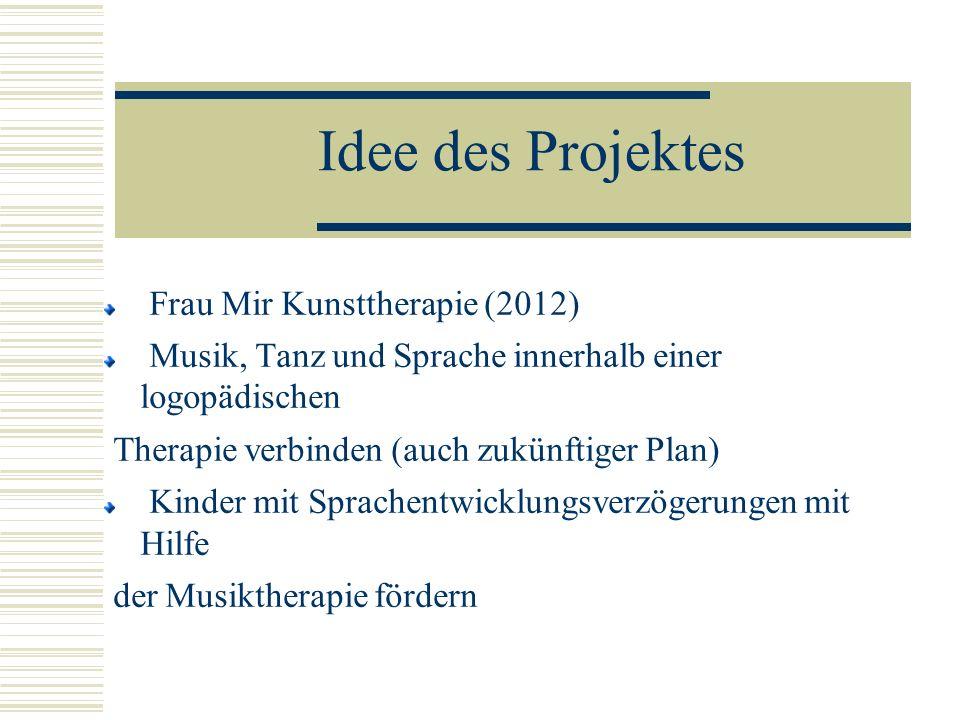 Idee des Projektes Frau Mir Kunsttherapie (2012) Musik, Tanz und Sprache innerhalb einer logopädischen Therapie verbinden (auch zukünftiger Plan) Kind