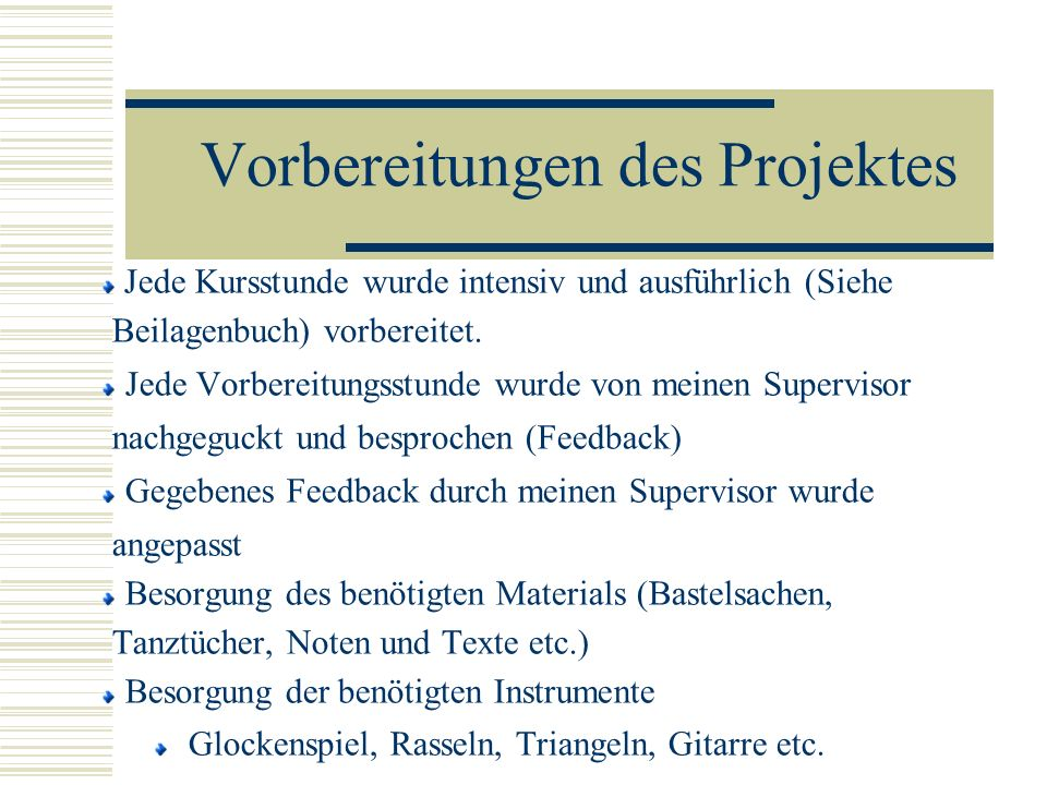 Vorbereitungen des Projektes Jede Kursstunde wurde intensiv und ausführlich (Siehe Beilagenbuch) vorbereitet. Jede Vorbereitungsstunde wurde von meine