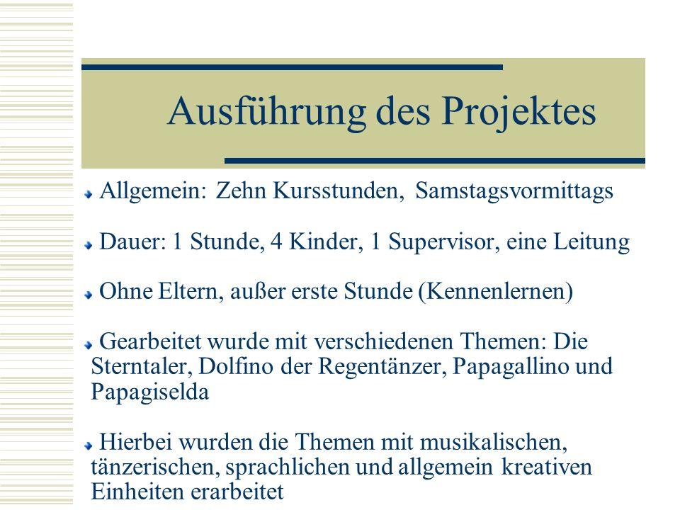 Ausführung des Projektes Allgemein: Zehn Kursstunden, Samstagsvormittags Dauer: 1 Stunde, 4 Kinder, 1 Supervisor, eine Leitung Ohne Eltern, außer erst