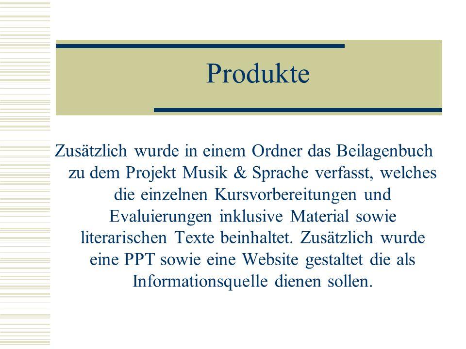 Produkte Zusätzlich wurde in einem Ordner das Beilagenbuch zu dem Projekt Musik & Sprache verfasst, welches die einzelnen Kursvorbereitungen und Evalu