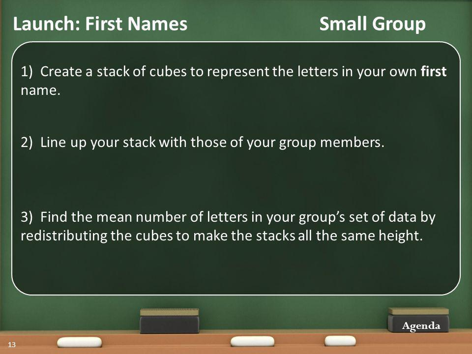 Launch: First Names Small Group Agenda 13 1) Create a stack of cubes to represent the letters in your own first name.