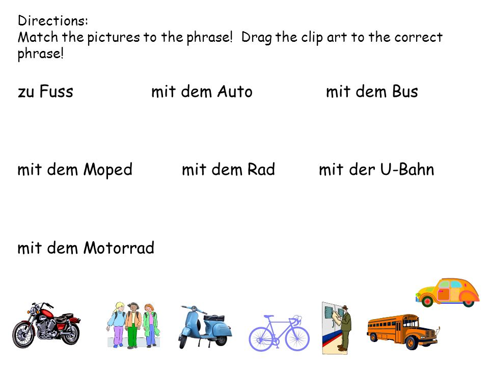Directions: Match the pictures to the phrase! Drag the clip art to the correct phrase! zu Fuss mit dem Auto mit dem Bus mit dem Moped mit dem Rad mit