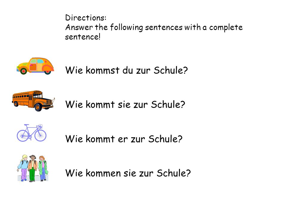 Directions: Answer the following sentences with a complete sentence! Wie kommst du zur Schule? Wie kommt sie zur Schule? Wie kommt er zur Schule? Wie