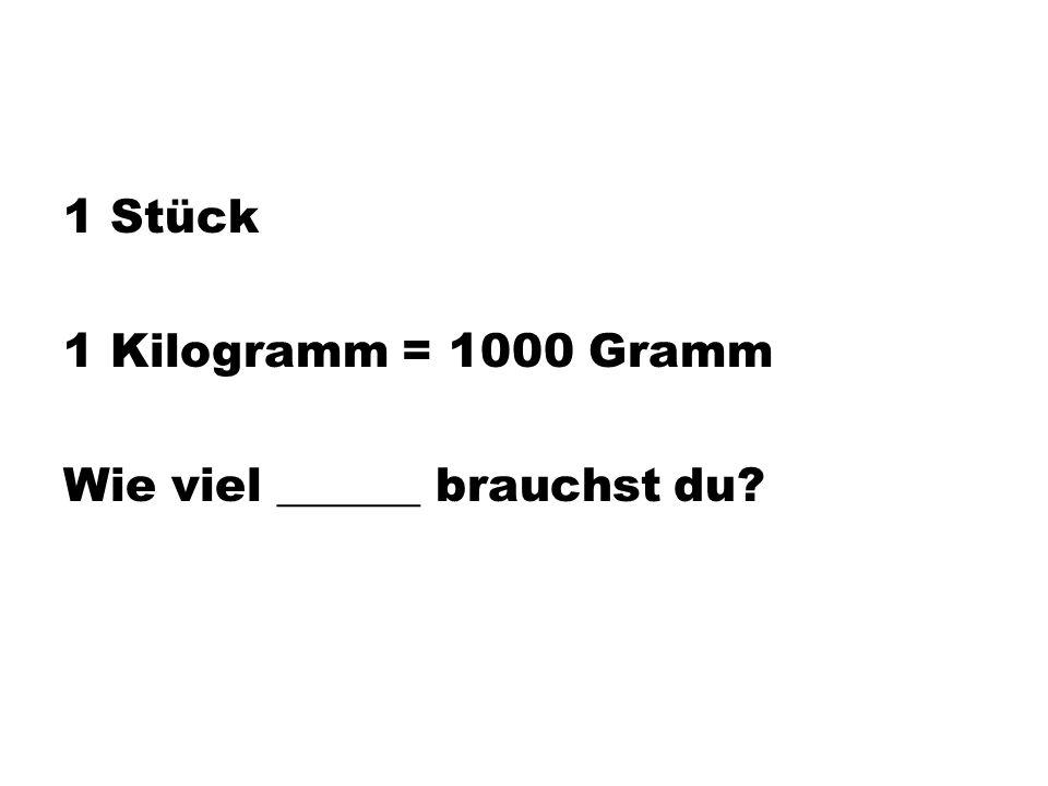 1 Stück 1 Kilogramm = 1000 Gramm Wie viel ______ brauchst du?