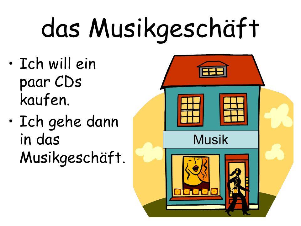das Musikgeschäft Ich will ein paar CDs kaufen. Ich gehe dann in das Musikgeschäft. Musik