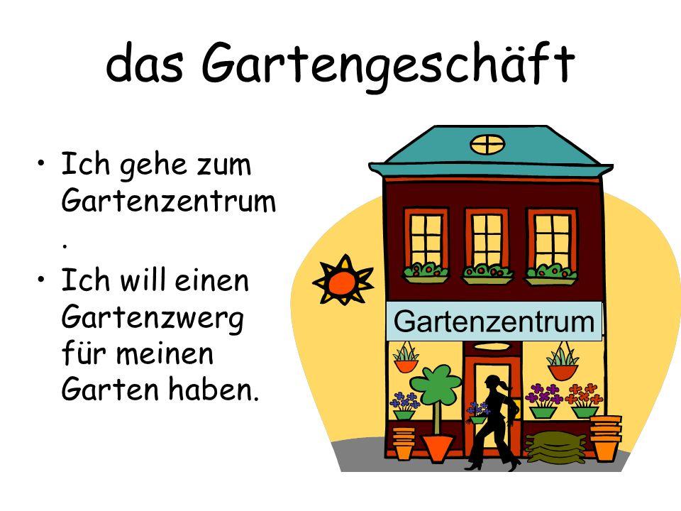 das Gartengeschäft Ich gehe zum Gartenzentrum. Ich will einen Gartenzwerg für meinen Garten haben. Gartenzentrum