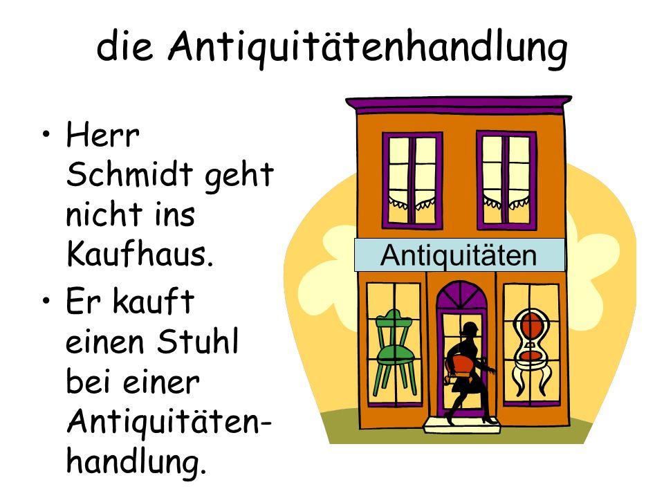 die Antiquitätenhandlung Herr Schmidt geht nicht ins Kaufhaus. Er kauft einen Stuhl bei einer Antiquitäten- handlung. Antiquitäten