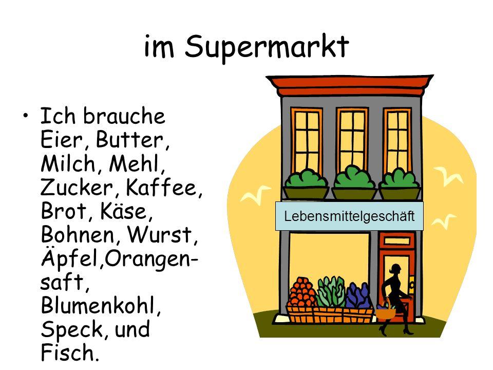 im Supermarkt Ich brauche Eier, Butter, Milch, Mehl, Zucker, Kaffee, Brot, Käse, Bohnen, Wurst, Äpfel,Orangen- saft, Blumenkohl, Speck, und Fisch. Leb