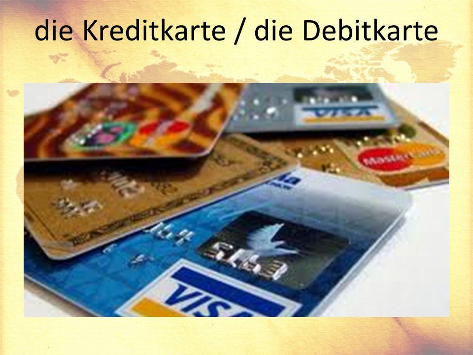die Kreditkarte / die Debitkarte